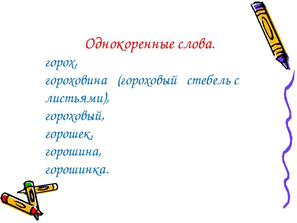 Однокоренные слова. горох, гороховина (гороховый стебель с листьями), горохов...