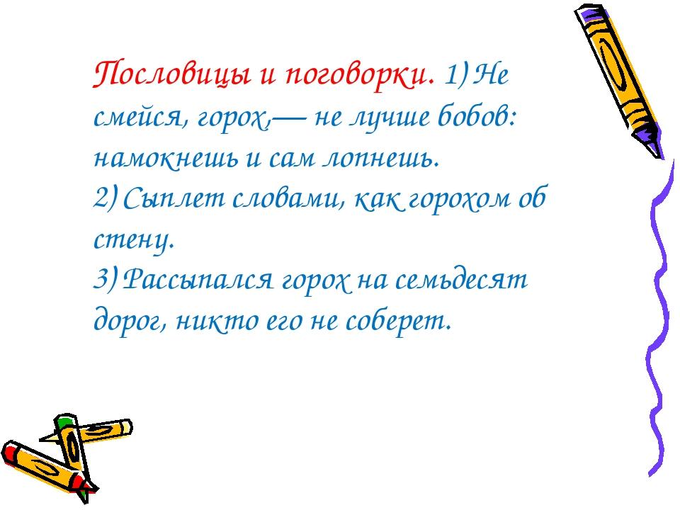 Пословицы и поговорки. 1) Не смейся, горох,— не лучше бобов: намокнешь и сам...