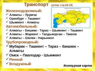 Транспорт (атлас стр.18-19) Железнодорожный: Алматы – Урумчи Оренбург – Ташке
