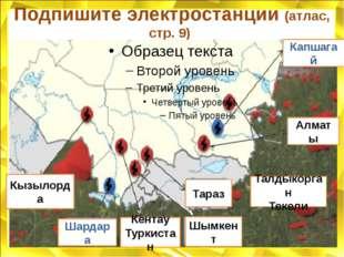 Подпишите электростанции (атлас, стр. 9) Кызылорда Кентау Туркистан Тараз Тал