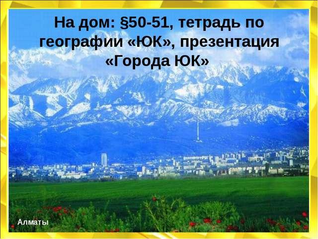На дом: §50-51, тетрадь по географии «ЮК», презентация «Города ЮК» Алматы