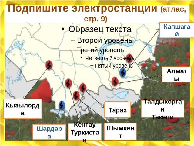 Подпишите электростанции (атлас, стр. 9) Кызылорда Кентау Туркистан Тараз Тал...