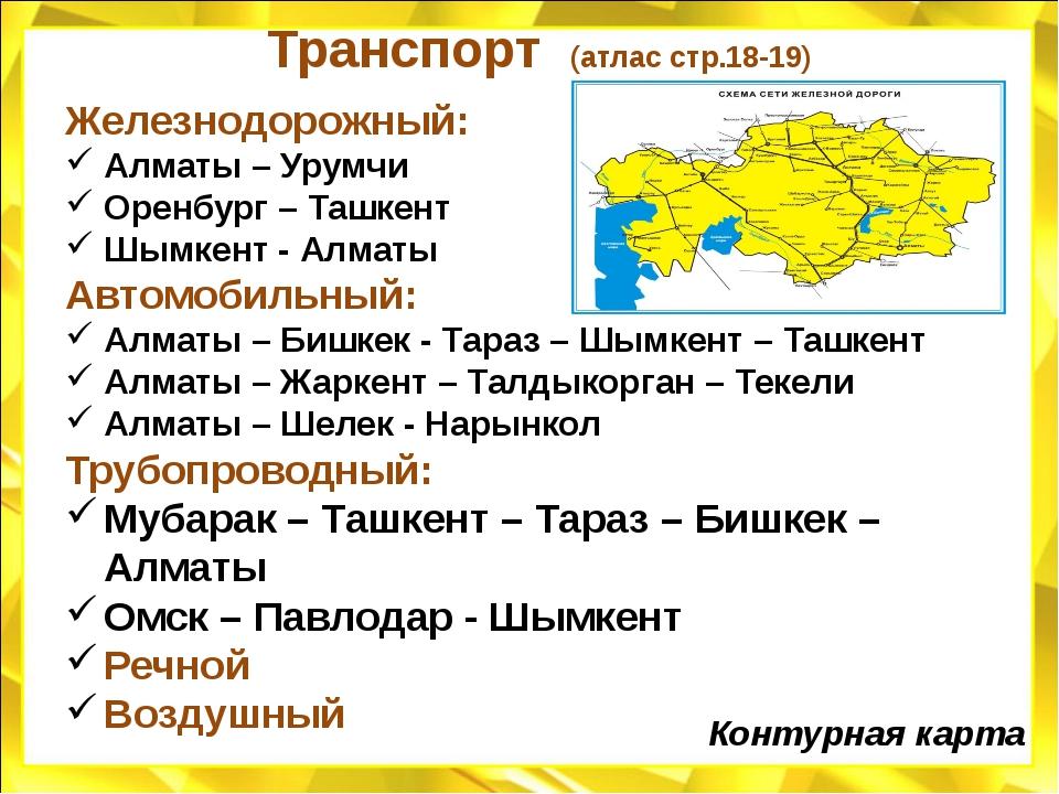Транспорт (атлас стр.18-19) Железнодорожный: Алматы – Урумчи Оренбург – Ташке...