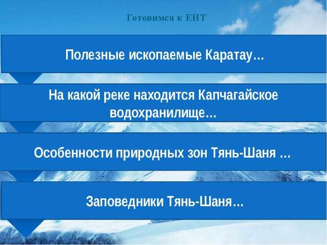 Готовимся к ЕНТ Полезные ископаемые Каратау… На какой реке находится Капчагай...