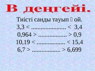 Тиісті санды тауып қой. 3,3 < ...................... < 3,4 0,964 > ..........