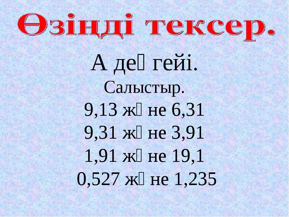 А деңгейі. Салыстыр. 9,13 және 6,31 9,31 және 3,91 1,91 және 19,1 0,527 және...