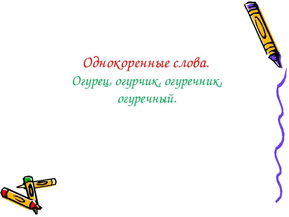 Однокоренные слова. Огурец, огурчик, огуречник, огуречный.