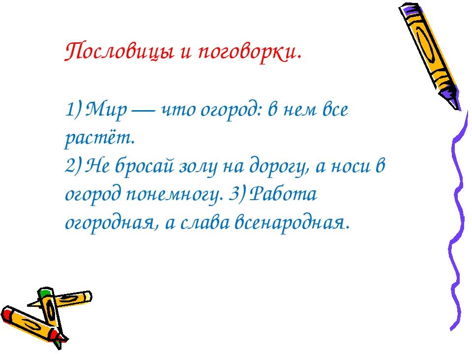 Пословицы и поговорки. 1) Мир — что огород: в нем все растёт. 2) Не бросай зо...