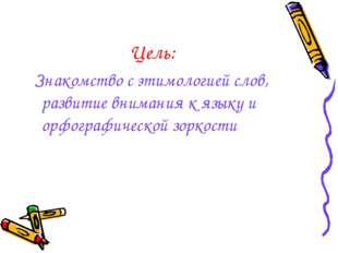 Цель: Знакомство с этимологией слов, развитие внимания к языку и орфографичес