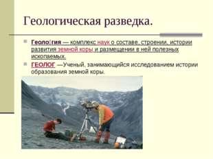 Геологическая разведка. Геоло́гия— комплекснауко составе, строении, истори