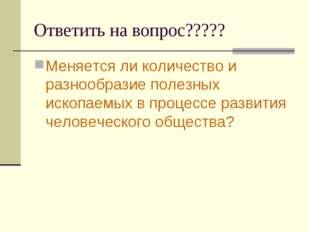 Ответить на вопрос????? Меняется ли количество и разнообразие полезных ископа