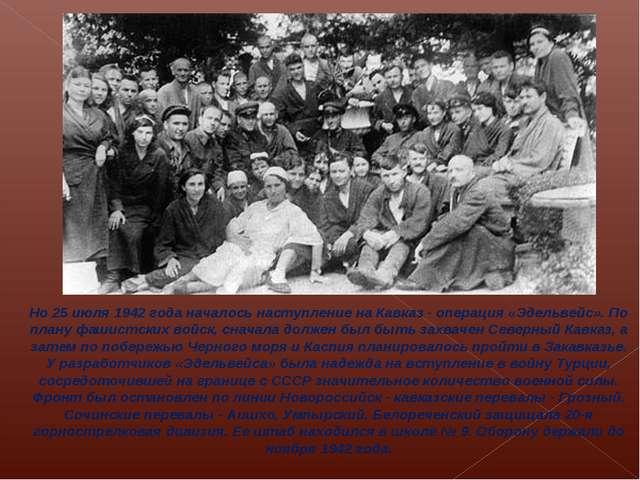 Но 25 июля 1942 года началось наступление на Кавказ - операция «Эдельвейс»....
