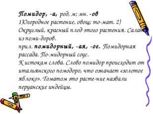 Помидор, -а, род, м; мн. -ов Огородное растение, овощ; томат. 2) Округлый, к