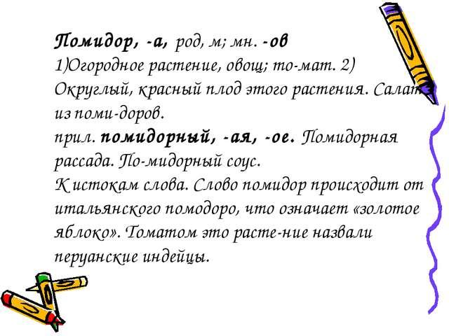 Помидор, -а, род, м; мн. -ов Огородное растение, овощ; томат. 2) Округлый, к...