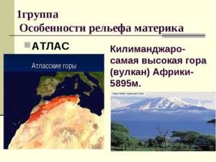 1группа Особенности рельефа материка АТЛАС Килиманджаро- самая высокая гора (