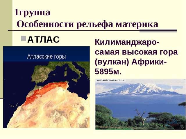1группа Особенности рельефа материка АТЛАС Килиманджаро- самая высокая гора (...