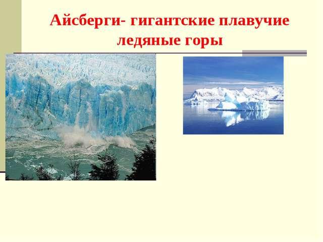 Айсберги- гигантские плавучие ледяные горы
