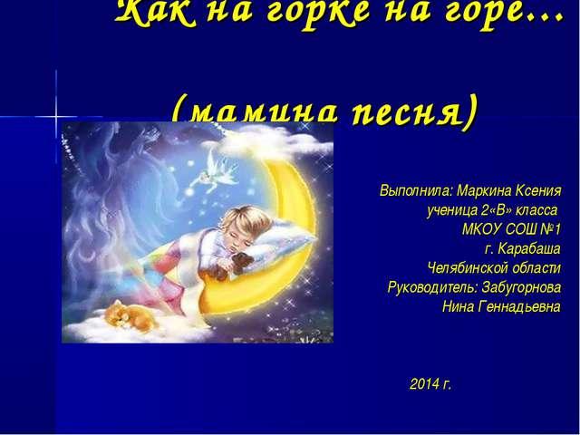 Как на горке на горе… (мамина песня) Выполнила: Маркина Ксения ученица 2«В» к...