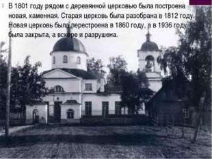 В 1801 году рядом с деревянной церковью была построена новая, каменная. Стара
