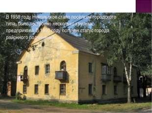 В 1958 году Никольское стало посёлком городского типа, было построено несколь