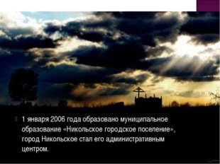 1 января 2006 года образовано муниципальное образование «Никольское городское