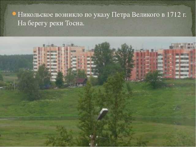 Никольское возникло по указу Петра Великого в 1712 г. На берегу реки Тосна.