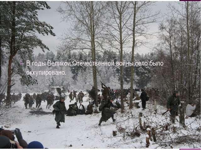 В годы Великой Отечественной войны село было оккупировано.