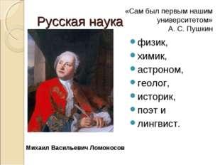 Русская наука физик, химик, астроном, геолог, историк, поэт и лингвист. Михаи