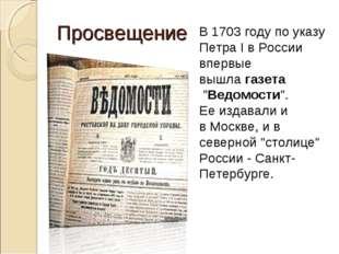"""Просвещение В 1703 году по указу Петра І вРоссии впервые вышлагазета """"Ведо"""