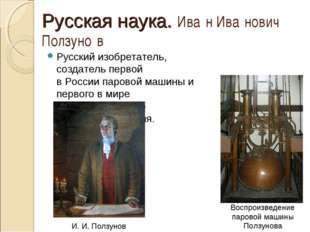 Русская наука. Ива́н Ива́нович Ползуно́в Русский изобретатель, создатель перв