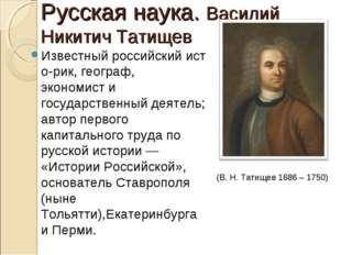 Русская наука. Василий Никитич Татищев Известныйроссийскийисто-рик,географ