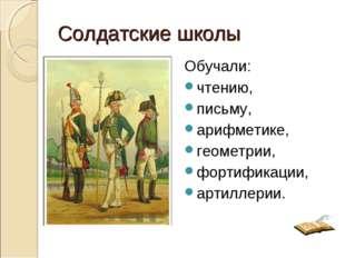 Солдатские школы Обучали: чтению, письму, арифметике, геометрии, фортификации