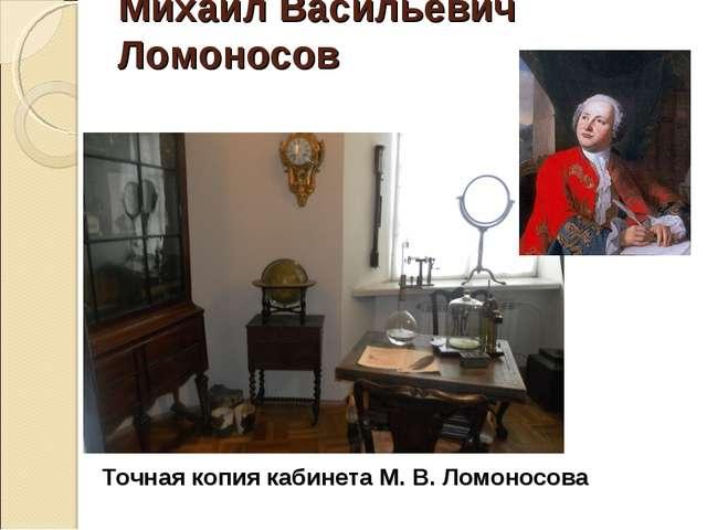 Михаил Васильевич Ломоносов Точная копия кабинета М. В. Ломоносова