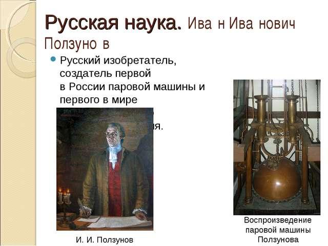 Русская наука. Ива́н Ива́нович Ползуно́в Русский изобретатель, создатель перв...