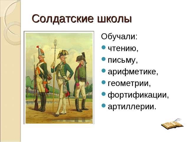Солдатские школы Обучали: чтению, письму, арифметике, геометрии, фортификации...