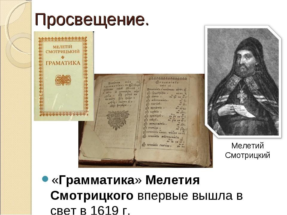 «Грамматика» Мелетия Смотрицкого впервые вышла в свет в 1619 г. Просвещение....