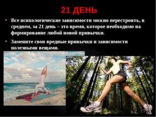 21 ДЕНЬ Все психологические зависимости можно перестроить, в среднем, за 21 д