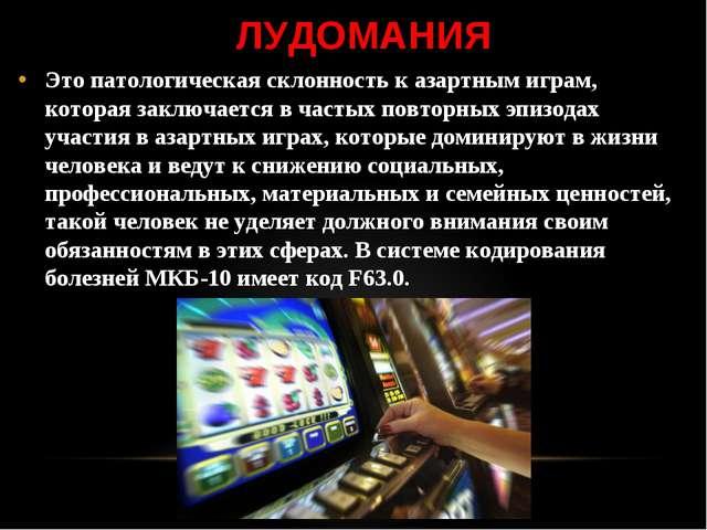 ЛУДОМАНИЯ Это патологическая склонность к азартным играм, которая заключается...