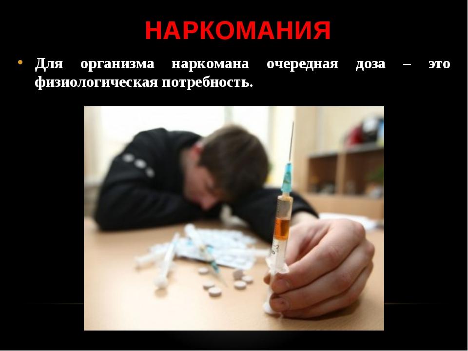 НАРКОМАНИЯ Для организма наркомана очередная доза – это физиологическая потре...