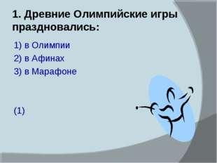 1. Древние Олимпийские игры праздновались: 1) в Олимпии 2) в Афинах 3) в Мара