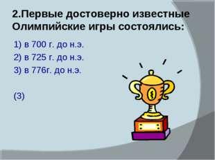 2.Первые достоверно известные Олимпийские игры состоялись: 1) в 700 г. до н.э