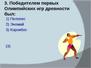 3. Победителем первых Олимпийских игр древности был: 1) Пелопес 2) Эномай 3)