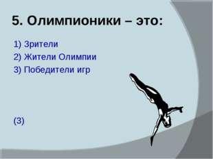 5. Олимпионики – это: 1) Зрители 2) Жители Олимпии 3) Победители игр (3)
