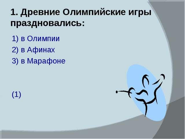 1. Древние Олимпийские игры праздновались: 1) в Олимпии 2) в Афинах 3) в Мара...