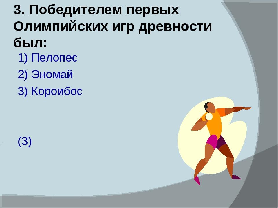 3. Победителем первых Олимпийских игр древности был: 1) Пелопес 2) Эномай 3)...