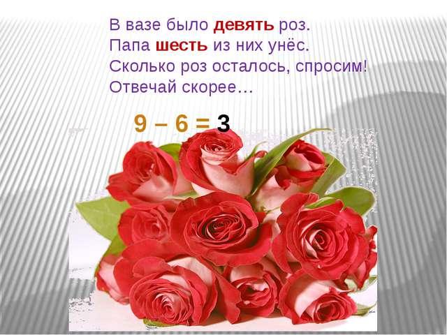 В вазе было девять роз. Папа шесть из них унёс. Сколько роз осталось, спросим...