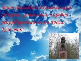 Этот звеньевой Актюбинской области, установил мировой рекорд урожайности прос