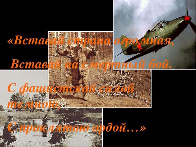 «Вставай страна огромная, Вставай на смертный бой. С фашистской силой темною,...