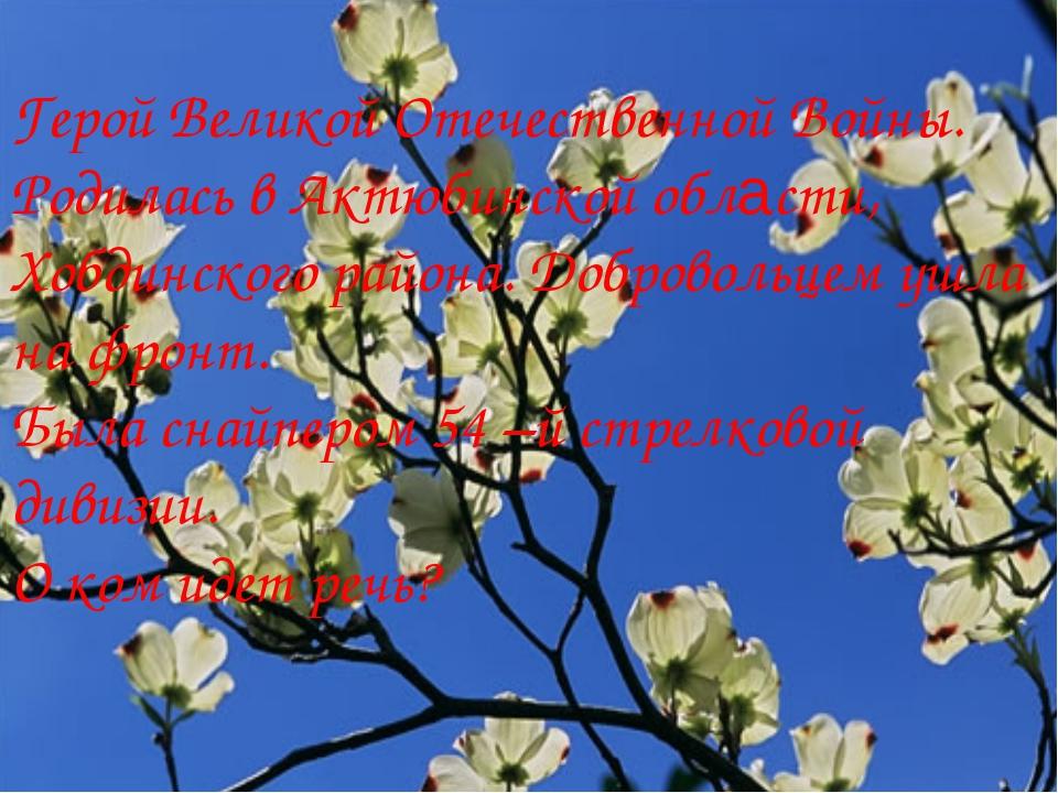 Герой Великой Отечественной Войны. Родилась в Актюбинской области, Хобдинског...
