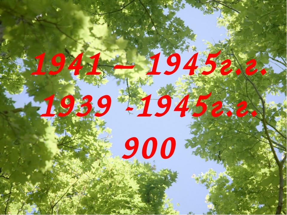 1941 – 1945г.г. 1939 -1945г.г. 900
